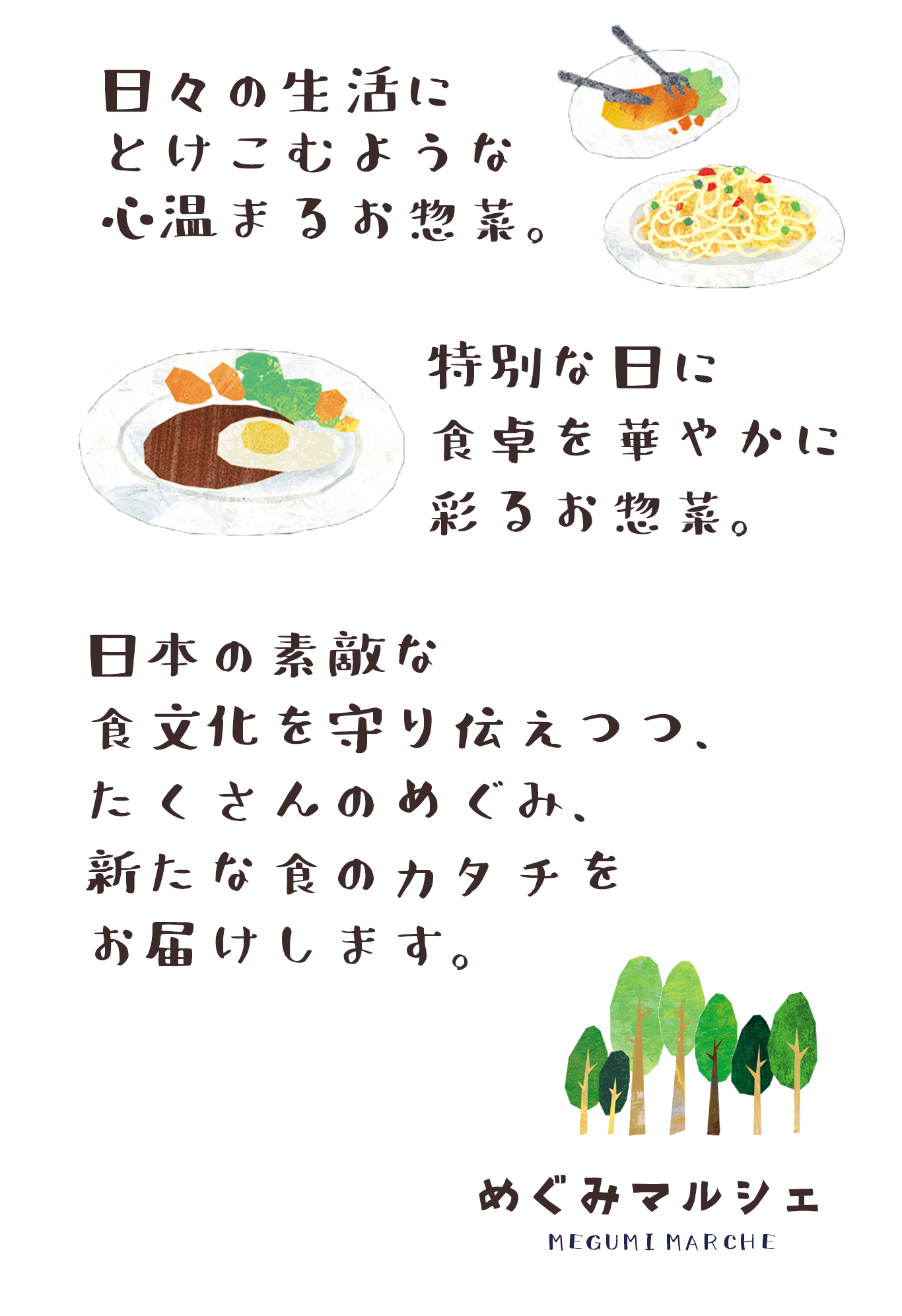 日々の生活にとけこむような心温まるお惣菜 特別な日に食卓を華やかに彩るお惣菜 日本の素敵な食文化を守り伝えつつ、 たくさんのめぐみ、新たな食のカタチをお届けしていきたいと思います。